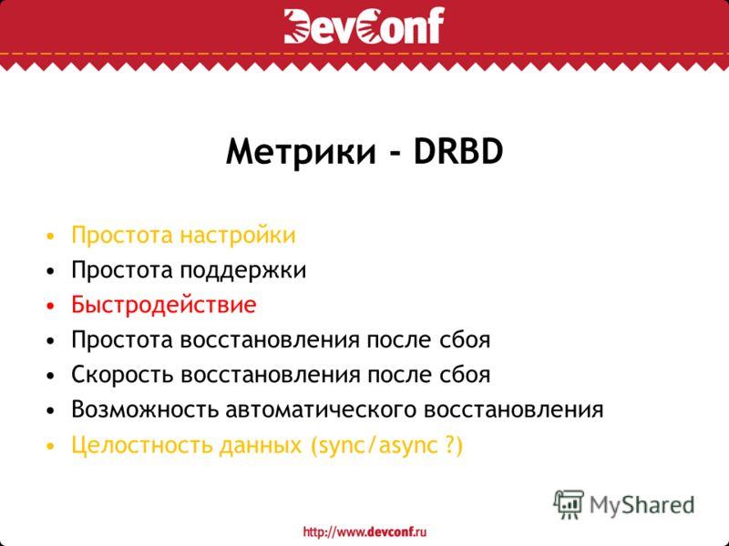 Метрики - DRBD Простота настройки Простота поддержки Быстродействие Простота восстановления после сбоя Скорость восстановления после сбоя Возможность автоматического восстановления Целостность данных (sync/async ?)