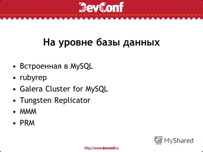 На уровне базы данных Встроенная в MySQL rubyrep Galera Cluster for MySQL Tungsten Replicator MMM PRM