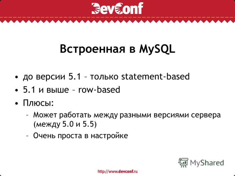 Встроенная в MySQL до версии 5.1 – только statement-based 5.1 и выше – row-based Плюсы: –Может работать между разными версиями сервера (между 5.0 и 5.5) –Очень проста в настройке