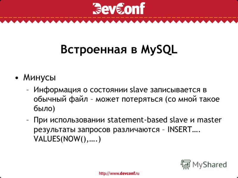 Встроенная в MySQL Минусы –Информация о состоянии slave записывается в обычный файл – может потеряться (со мной такое было) –При использовании statement-based slave и master результаты запросов различаются – INSERT…. VALUES(NOW(),….)
