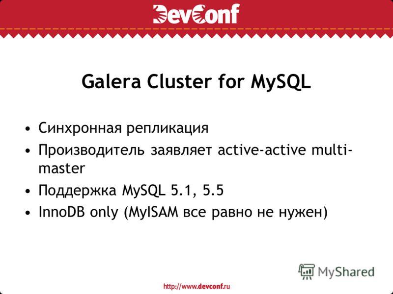 Galera Cluster for MySQL Синхронная репликация Производитель заявляет active-active multi- master Поддержка MySQL 5.1, 5.5 InnoDB only (MyISAM все равно не нужен)