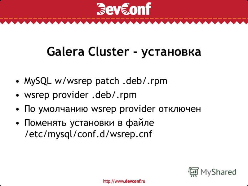 Galera Cluster - установка MySQL w/wsrep patch.deb/.rpm wsrep provider.deb/.rpm По умолчанию wsrep provider отключен Поменять установки в файле /etc/mysql/conf.d/wsrep.cnf