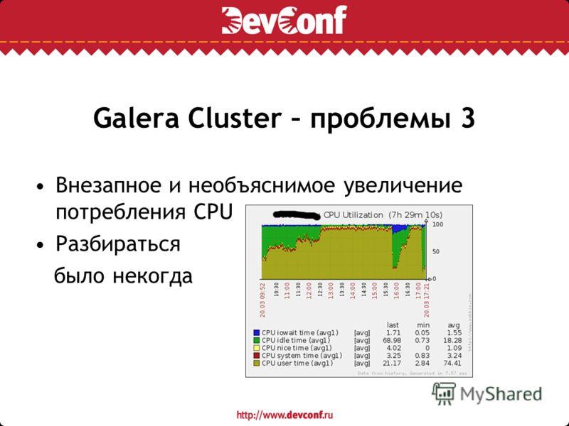 Galera Cluster – проблемы 3 Внезапное и необъяснимое увеличение потребления CPU Разбираться было некогда
