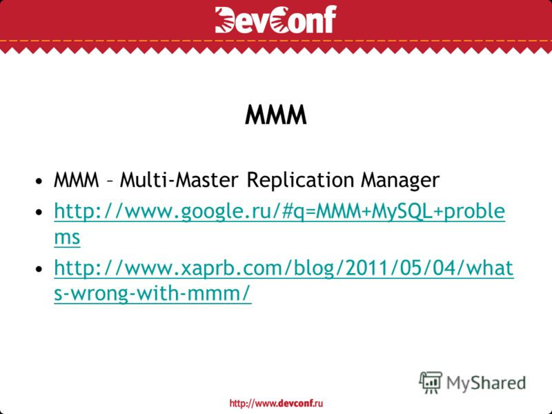 MMM MMM – Multi-Master Replication Manager http://www.google.ru/#q=MMM+MySQL+proble mshttp://www.google.ru/#q=MMM+MySQL+proble ms http://www.xaprb.com/blog/2011/05/04/what s-wrong-with-mmm/http://www.xaprb.com/blog/2011/05/04/what s-wrong-with-mmm/
