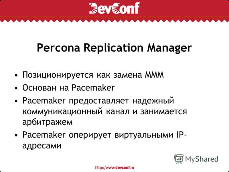 Percona Replication Manager Позиционируется как замена MMM Основан на Pacemaker Pacemaker предоставляет надежный коммуникационный канал и занимается арбитражем Pacemaker оперирует виртуальными IP- адресами