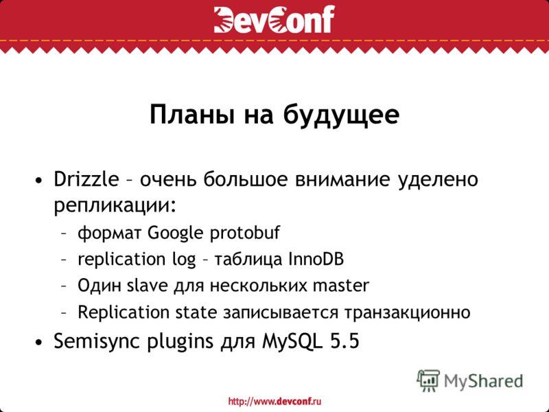 Планы на будущее Drizzle – очень большое внимание уделено репликации: –формат Google protobuf –replication log – таблица InnoDB –Один slave для нескольких master –Replication state записывается транзакционно Semisync plugins для MySQL 5.5