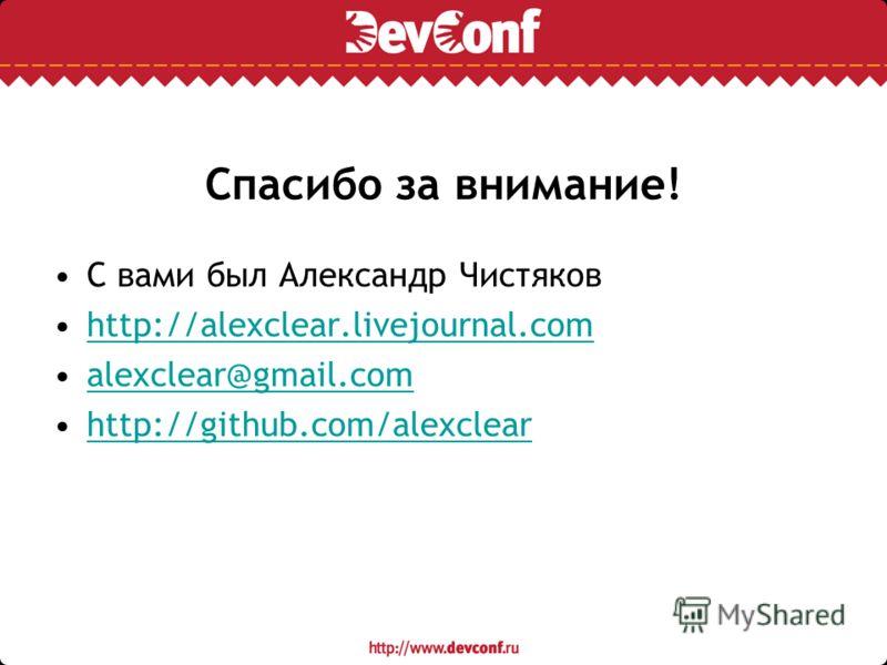 Спасибо за внимание! С вами был Александр Чистяков http://alexclear.livejournal.com alexclear@gmail.com http://github.com/alexclear