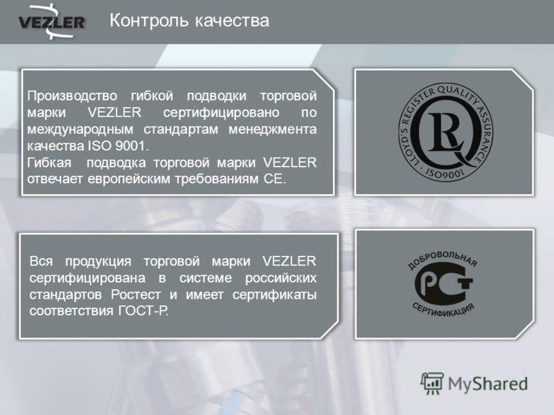 Контроль качества Производство гибкой подводки торговой марки VEZLER сертифицировано по международным стандартам менеджмента качества ISO 9001. Гибкая подводка торговой марки VEZLER отвечает европейским требованиям CE. Вся продукция торговой марки VE