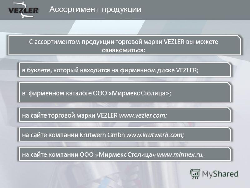 Ассортимент продукции С ассортиментом продукции торговой марки VEZLER вы можете ознакомиться: в буклете, который находится на фирменном диске VEZLER; в фирменном каталоге ООО «Мирмекс Столица»; на сайте торговой марки VEZLER www.vezler.com; на сайте