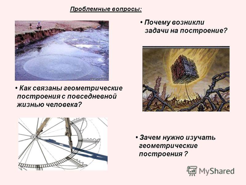 Проблемные вопросы: Почему возникли Почему возникли задачи на построение? задачи на построение? Как связаны геометрические Как связаны геометрические построения с повседневной построения с повседневной жизнью человека? жизнью человека? Зачем нужно из
