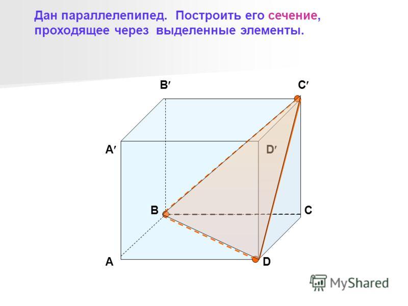B C D A A BC D Дан параллелепипед. Построить его сечение, проходящее через выделенные элементы.