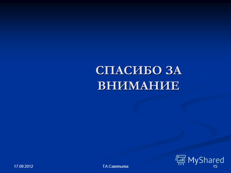 17.09.2012 15Т.А.Савельева СПАСИБО ЗА ВНИМАНИЕ
