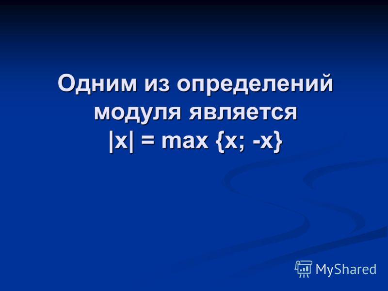 Одним из определений модуля является |x| = max {x; -x}