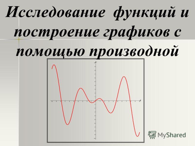Исследование функций и построение графиков с помощью производной