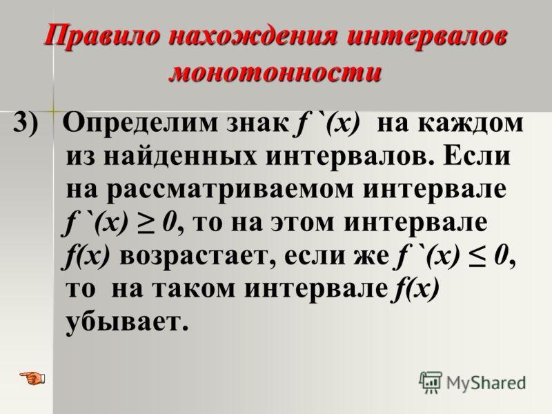Правило нахождения интервалов монотонности 3) Определим знак f `(x) на каждом из найденных интервалов. Если на рассматриваемом интервале f `(x) 0, то на этом интервале f(x) возрастает, если же f `(x) 0, то на таком интервале f(x) убывает.