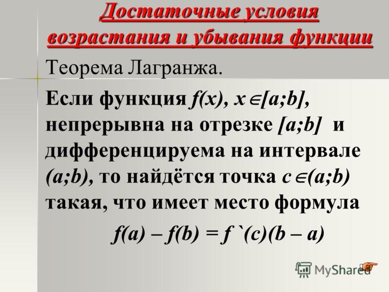 Достаточные условия возрастания и убывания функции Теорема Лагранжа. Если функция f(x), х [а;b], непрерывна на отрезке [а;b] и дифференцируема на интервале (а;b), то найдётся точка с (а;b) такая, что имеет место формула f(a) – f(b) = f `(c)(b – a)