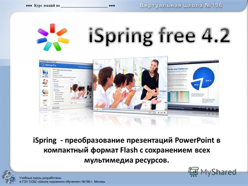 Курс лекций по __________________________ iSpring - преобразование презентаций PowerPoint в компактный формат Flash с сохранением всех мультимедиа ресурсов.