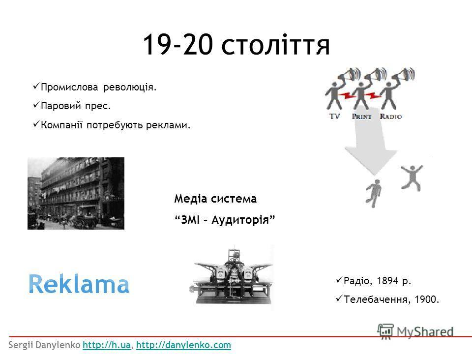 Промислова революція. Паровий прес. Компанії потребують реклами. 19-20 століття Sergii Danylenko http://h.ua, http://danylenko.comhttp://h.uahttp://danylenko.com Радіо, 1894 р. Телебачення, 1900. Медіа система ЗМІ – Аудиторія