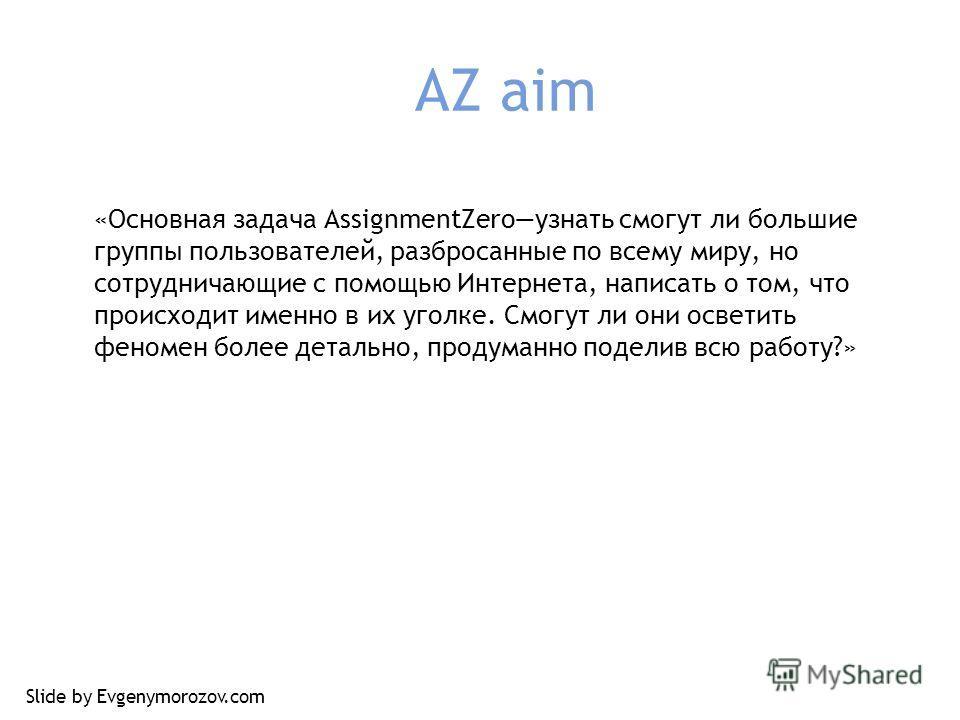 AZ aim «Основная задача AssignmentZeroузнать смогут ли большие группы пользователей, разбросанные по всему миру, но сотрудничающие с помощью Интернета, написать о том, что происходит именно в их уголке. Смогут ли они осветить феномен более детально,