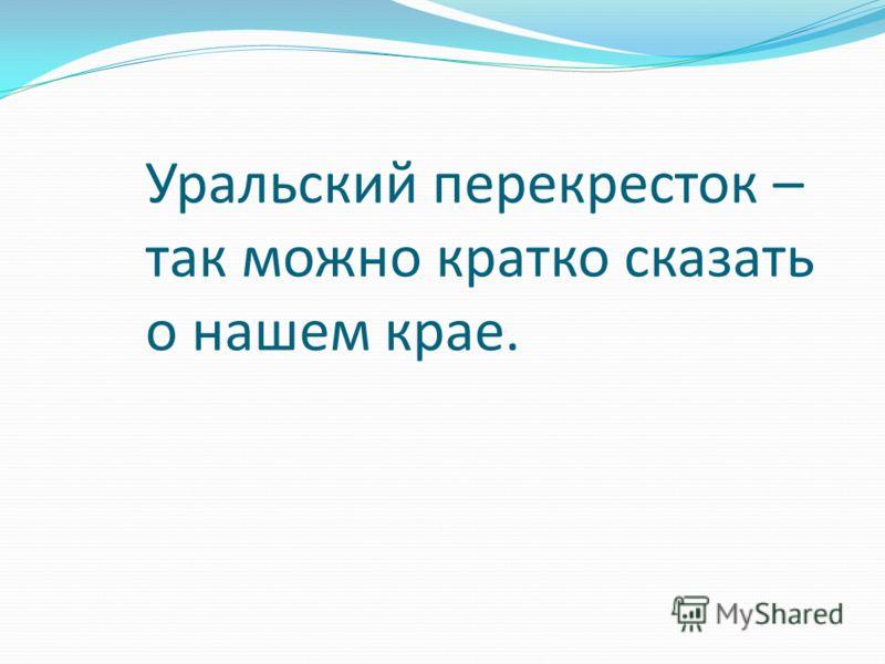 Уральский перекресток – так можно кратко сказать о нашем крае.