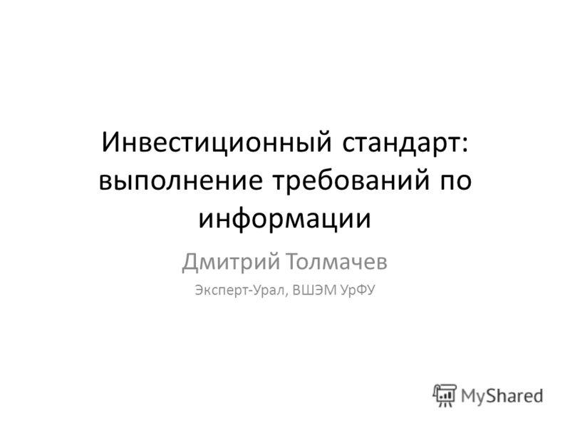 Инвестиционный стандарт: выполнение требований по информации Дмитрий Толмачев Эксперт-Урал, ВШЭМ УрФУ