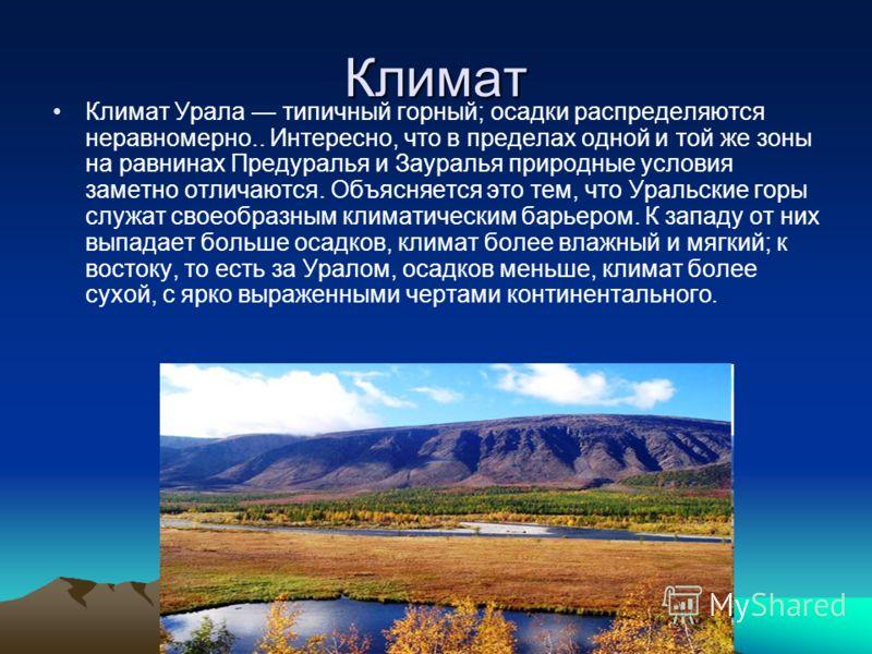 Климат Климат Урала типичный горный; осадки распределяются неравномерно.. Интересно, что в пределах одной и той же зоны на равнинах Предуралья и Зауралья природные условия заметно отличаются. Объясняется это тем, что Уральские горы служат своеобразны