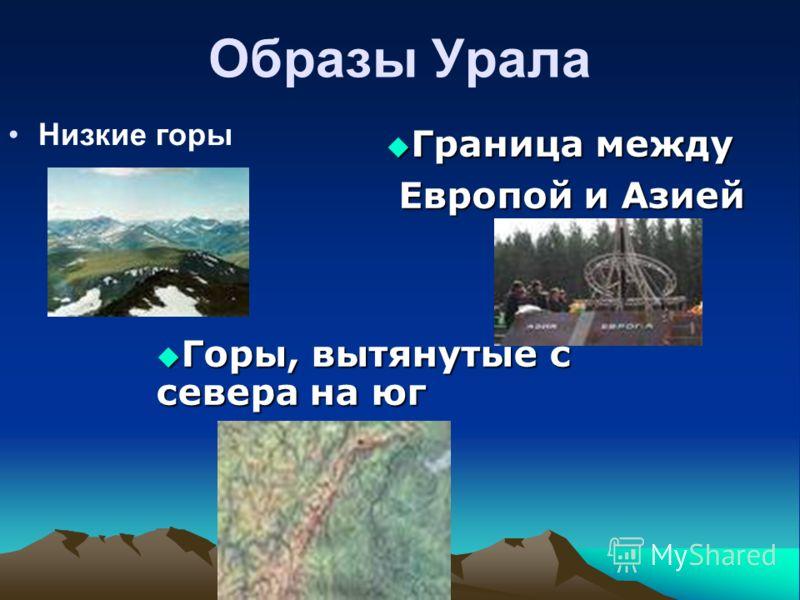 Образы Урала Низкие горы Горы, вытянутые с севера на юг Горы, вытянутые с севера на юг Граница между Граница между Европой и Азией Европой и Азией