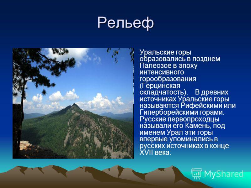 Рельеф Уральские горы образовались в позднем Палеозое в эпоху интенсивного горообразования (Герцинская складчатость). В древних источниках Уральские горы называются Рифейскими или Гиперборейскими горами. Русские первопроходцы называли его Камень, под