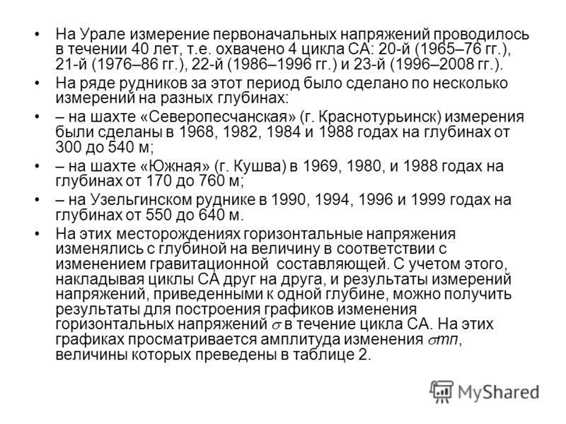 На Урале измерение первоначальных напряжений проводилось в течении 40 лет, т.е. охвачено 4 цикла СА: 20-й (1965–76 гг.), 21-й (1976–86 гг.), 22-й (1986–1996 гг.) и 23-й (1996–2008 гг.). На ряде рудников за этот период было сделано по несколько измере