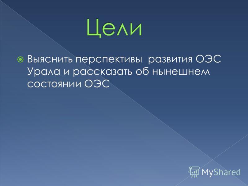 Выяснить перспективы развития ОЭС Урала и рассказать об нынешнем состоянии ОЭС
