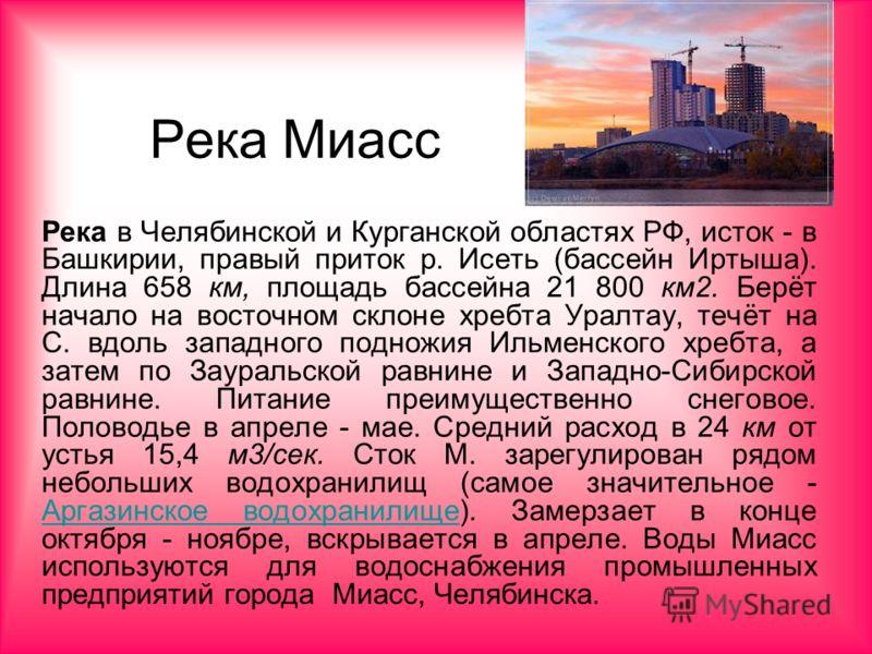 Река Миасс Река в Челябинской и Курганской областях РФ, исток - в Башкирии, правый приток р. Исеть (бассейн Иртыша). Длина 658 км, площадь бассейна 21 800 км2. Берёт начало на восточном склоне хребта Уралтау, течёт на С. вдоль западного подножия Ильм