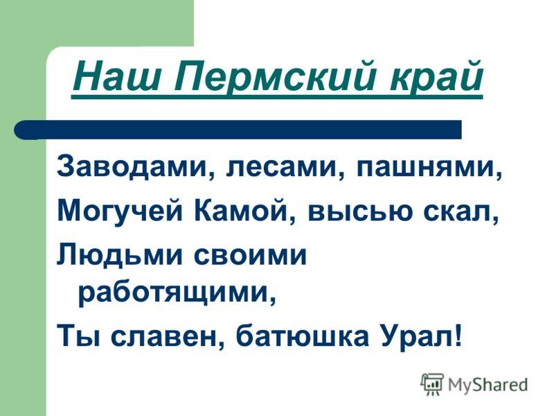 Наш Пермский край Заводами, лесами, пашнями, Могучей Камой, высью скал, Людьми своими работящими, Ты славен, батюшка Урал!