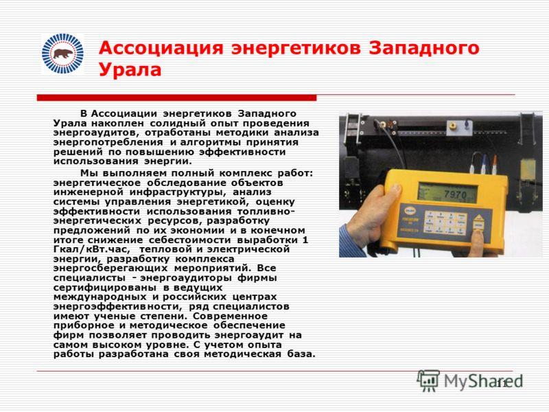 11 В Ассоциации энергетиков Западного Урала накоплен солидный опыт проведения энергоаудитов, отработаны методики анализа энергопотребления и алгоритмы принятия решений по повышению эффективности использования энергии. Мы выполняем полный комплекс раб