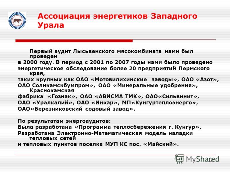 12 Ассоциация энергетиков Западного Урала Первый аудит Лысьвенского мясокомбината нами был проведен в 2000 году. В период с 2001 по 2007 годы нами было проведено энергетическое обследование более 20 предприятий Пермского края, таких крупных как ОАО «