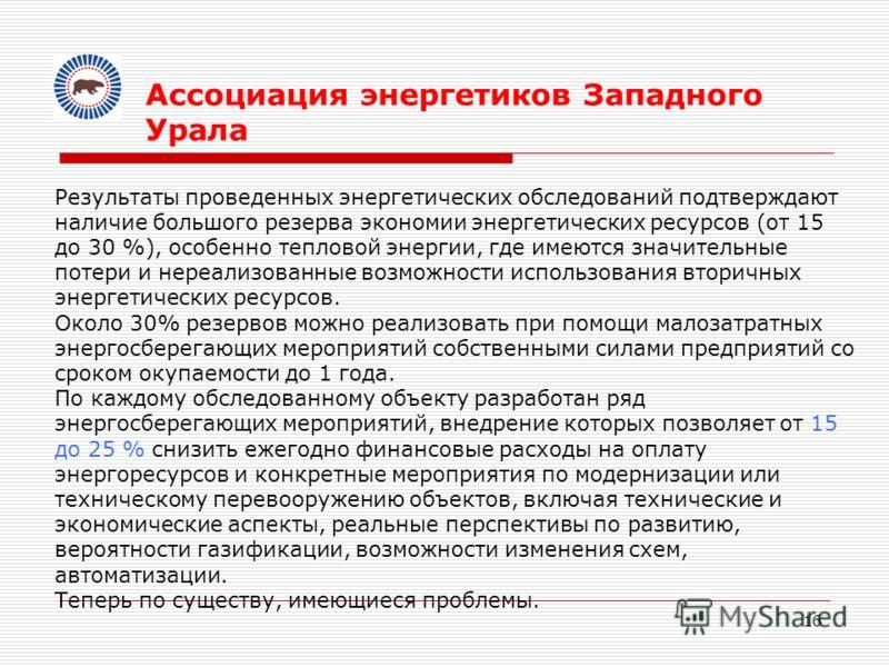 16 Ассоциация энергетиков Западного Урала Результаты проведенных энергетических обследований подтверждают наличие большого резерва экономии энергетических ресурсов (от 15 до 30 %), особенно тепловой энергии, где имеются значительные потери и нереализ