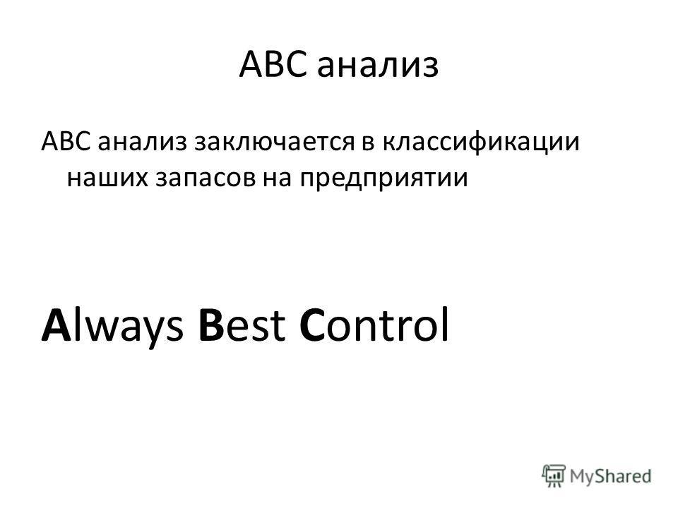 ABC анализ ABC анализ заключается в классификации наших запасов на предприятии Always Best Control