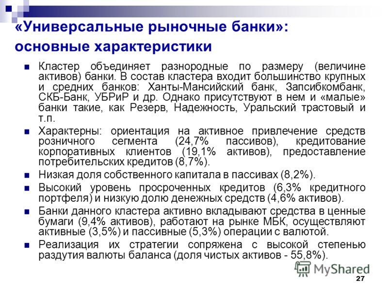 27 «Универсальные рыночные банки»: основные характеристики Кластер объединяет разнородные по размеру (величине активов) банки. В состав кластера входит большинство крупных и средних банков: Ханты-Мансийский банк, Запсибкомбанк, СКБ-Банк, УБРиР и др.