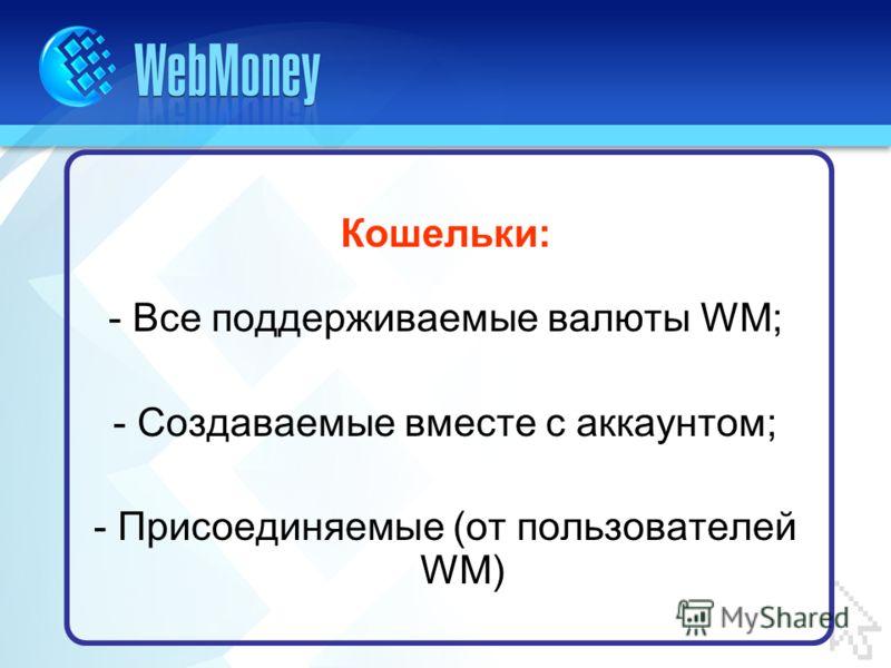 Кошельки: - Все поддерживаемые валюты WM; - Создаваемые вместе с аккаунтом; - Присоединяемые (от пользователей WM)