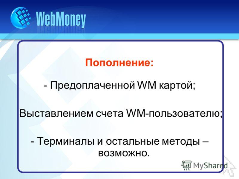Пополнение: - Предоплаченной WM картой; Выставлением счета WM-пользователю; - Терминалы и остальные методы – возможно.