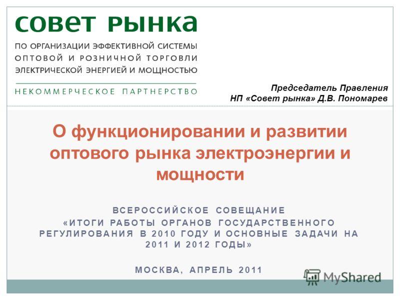 О функционировании и развитии оптового рынка электроэнергии и мощности ВСЕРОССИЙСКОЕ СОВЕЩАНИЕ «ИТОГИ РАБОТЫ ОРГАНОВ ГОСУДАРСТВЕННОГО РЕГУЛИРОВАНИЯ В 2010 ГОДУ И ОСНОВНЫЕ ЗАДАЧИ НА 2011 И 2012 ГОДЫ» МОСКВА, АПРЕЛЬ 2011 Председатель Правления НП «Сове