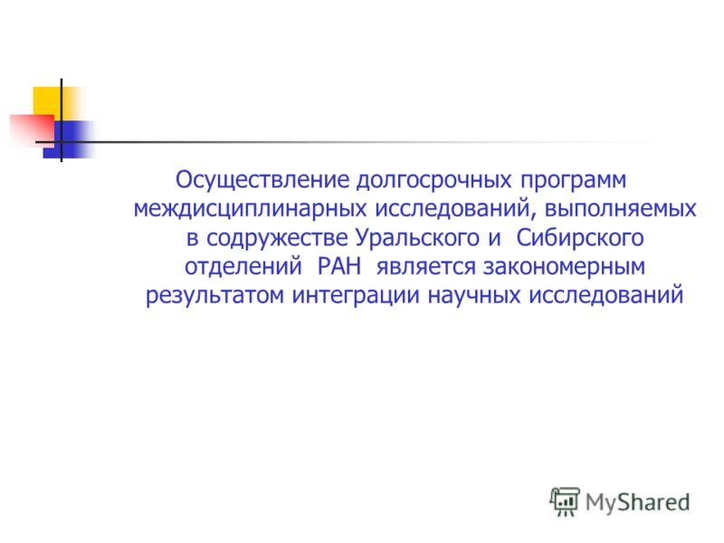 Осуществление долгосрочных программ междисциплинарных исследований, выполняемых в содружестве Уральского и Сибирского отделений РАН является закономерным результатом интеграции научных исследований