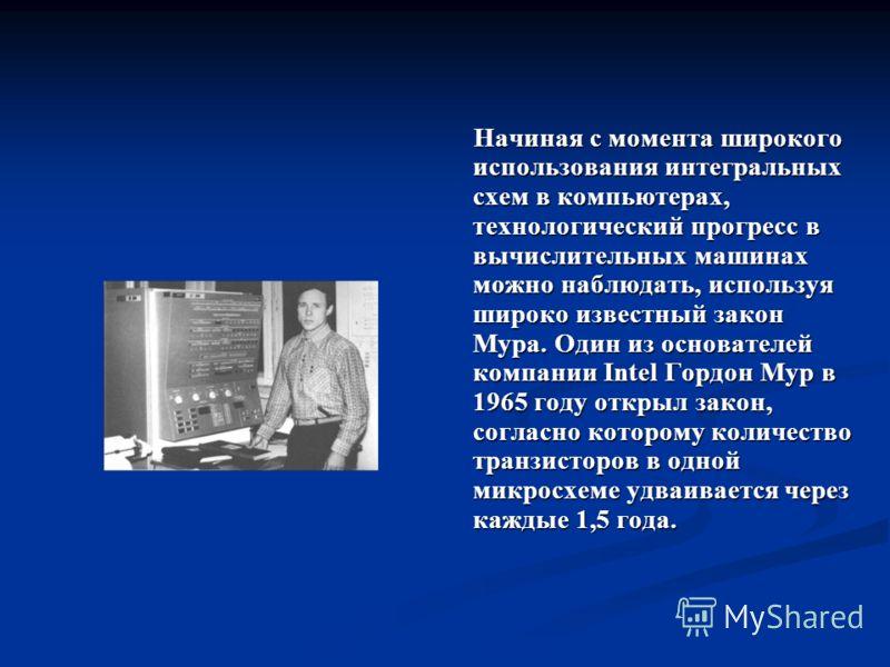 Начиная с момента широкого использования интегральных схем в компьютерах, технологический прогресс в вычислительных машинах можно наблюдать, используя широко известный закон Мура. Один из основателей компании Intel Гордон Мур в 1965 году открыл закон