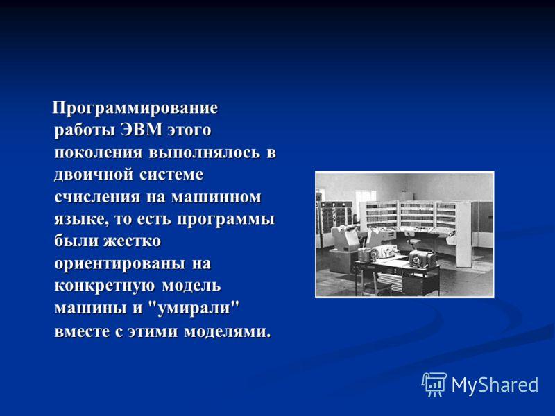 Программирование работы ЭВМ этого поколения выполнялось в двоичной системе счисления на машинном языке, то есть программы были жестко ориентированы на конкретную модель машины и
