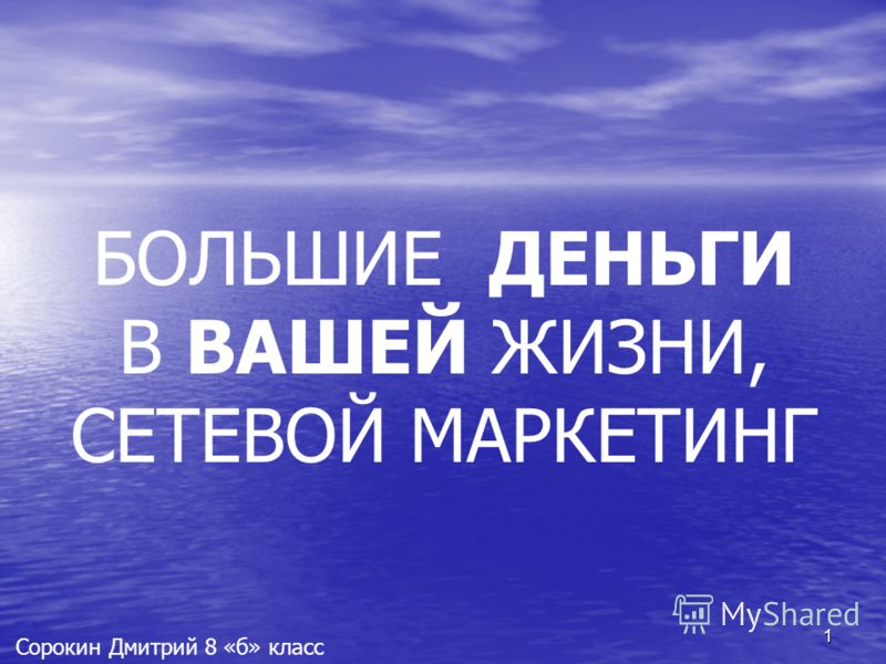 1 Сорокин Дмитрий 8 «б» класс БОЛЬШИЕ ДЕНЬГИ В ВАШЕЙ ЖИЗНИ, СЕТЕВОЙ МАРКЕТИНГ