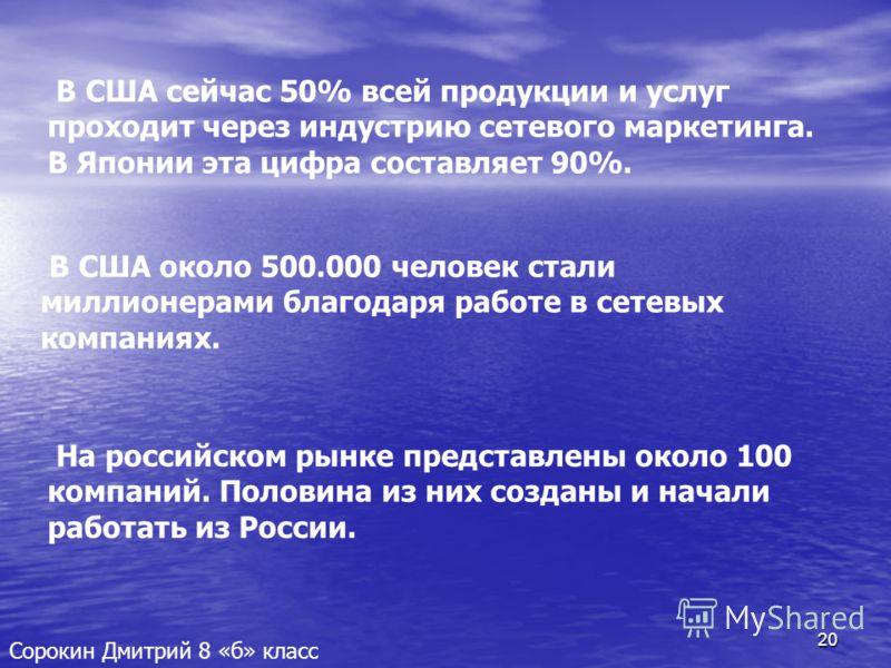 20 Сорокин Дмитрий 8 «б» класс В США сейчас 50% всей продукции и услуг проходит через индустрию сетевого маркетинга. В Японии эта цифра составляет 90%. В США около 500.000 человек стали миллионерами благодаря работе в сетевых компаниях. На российском