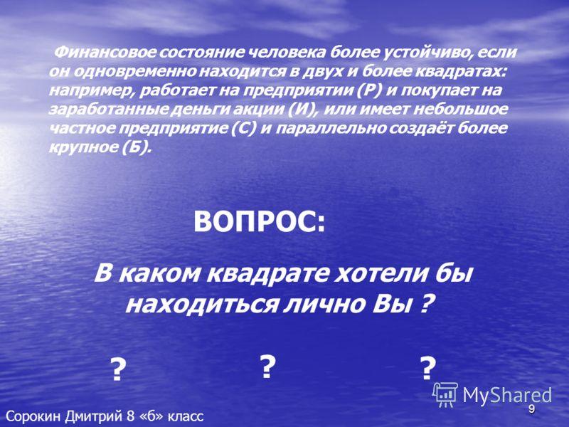 9 Сорокин Дмитрий 8 «б» класс Финансовое состояние человека более устойчиво, если он одновременно находится в двух и более квадратах: например, работает на предприятии (Р) и покупает на заработанные деньги акции (И), или имеет небольшое частное предп