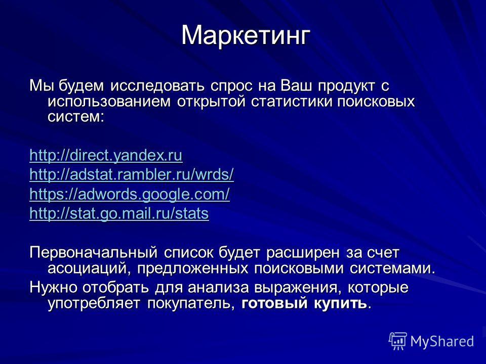 Маркетинг Мы будем исследовать спрос на Ваш продукт с использованием открытой статистики поисковых систем: http://direct.yandex.ru http://adstat.rambler.ru/wrds/ https://adwords.google.com/ http://stat.go.mail.ru/stats Первоначальный список будет рас
