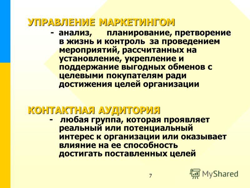 7 УПРАВЛЕНИЕМАРКЕТИНГОМ претворение в жизнь и контроль КОНТАКТНАЯ АУДИТОРИЯ УПРАВЛЕНИЕ МАРКЕТИНГОМ - анализ, планирование, претворение в жизнь и контроль за проведением мероприятий, рассчитанных на установление, укрепление и поддержание выгодных обме