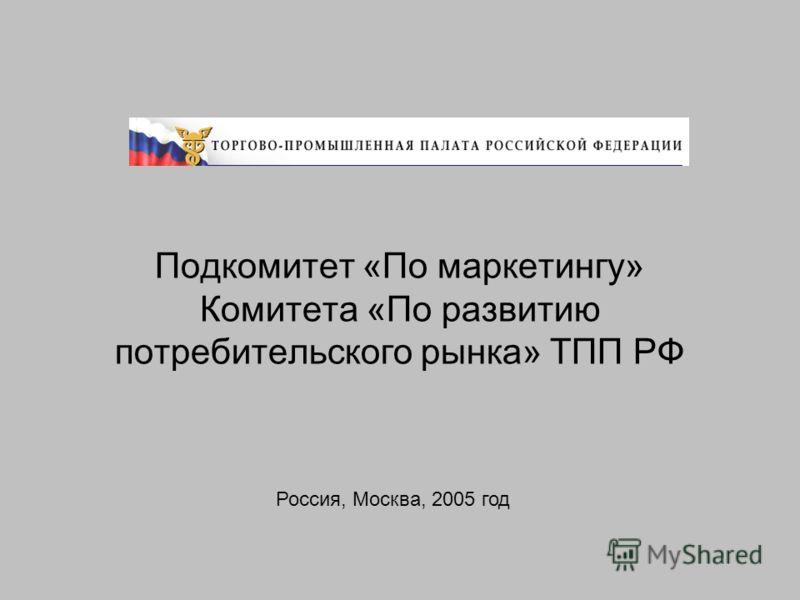 Подкомитет «По маркетингу» Комитета «По развитию потребительского рынка» ТПП РФ Россия, Москва, 2005 год
