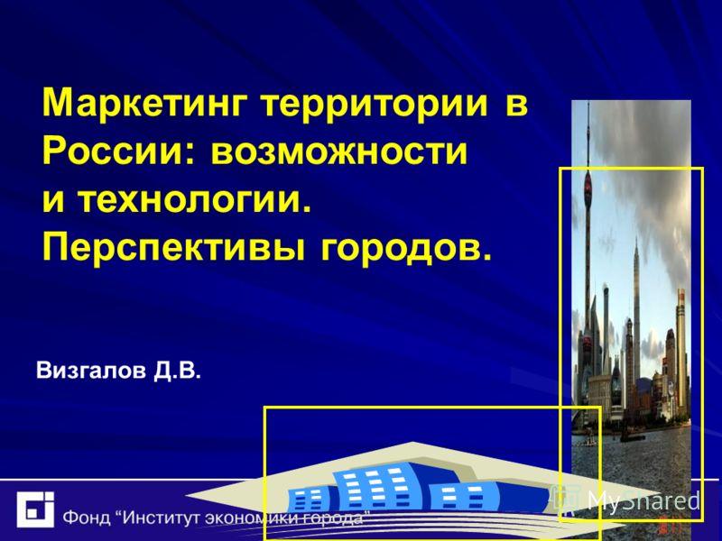 Маркетинг территории в России: возможности и технологии. Перспективы городов. Визгалов Д.В.